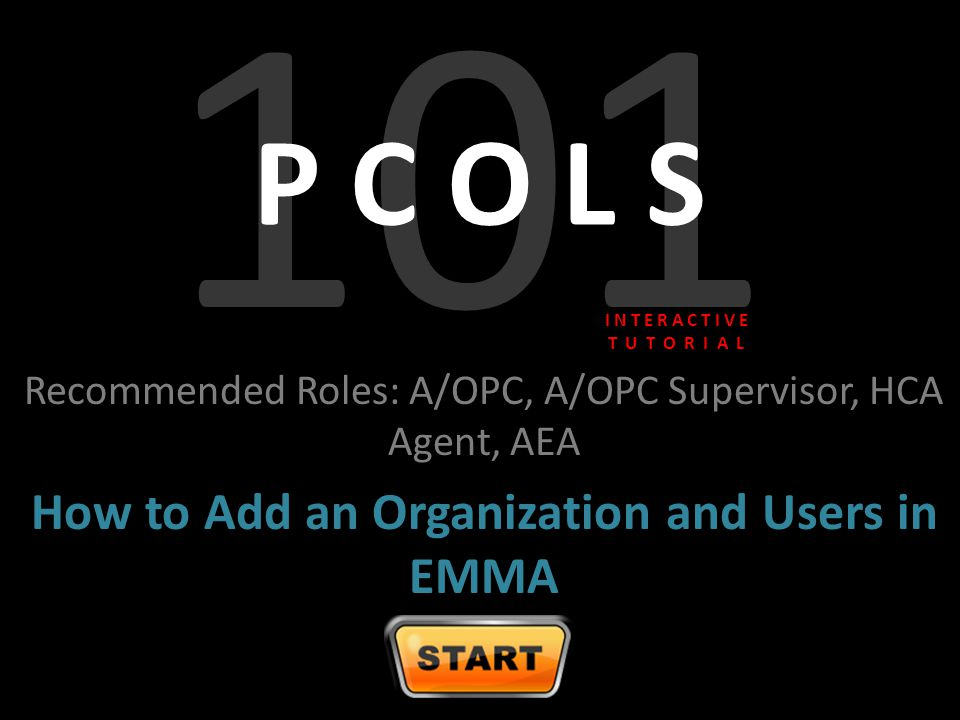 101 P C O L S Recommended Roles: A/OPC, A/OPC Supervisor, HCA Agent, AEA How to Add an Organization and Users in EMMA I N T E R A C T I V E T U T O R I A L