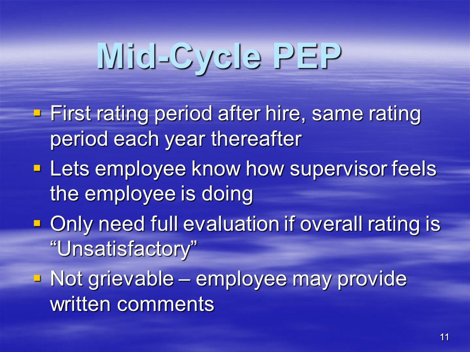 11 Mid-Cycle PEP  First rating period after hire, same rating period each year thereafter  Lets employee know how supervisor feels the employee is d