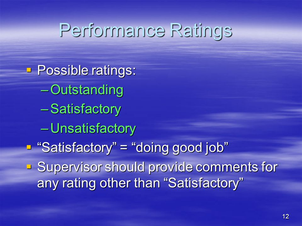 12 Performance Ratings  Possible ratings: –Outstanding –Satisfactory –Unsatisfactory  Satisfactory = doing good job  Supervisor should provide comments for any rating other than Satisfactory