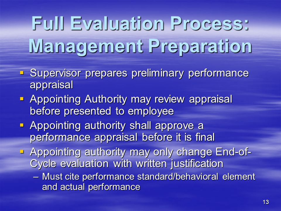 13 Full Evaluation Process: Management Preparation  Supervisor prepares preliminary performance appraisal  Appointing Authority may review appraisal before presented to employee  Appointing authority shall approve a performance appraisal before it is final  Appointing authority may only change End-of- Cycle evaluation with written justification –Must cite performance standard/behavioral element and actual performance