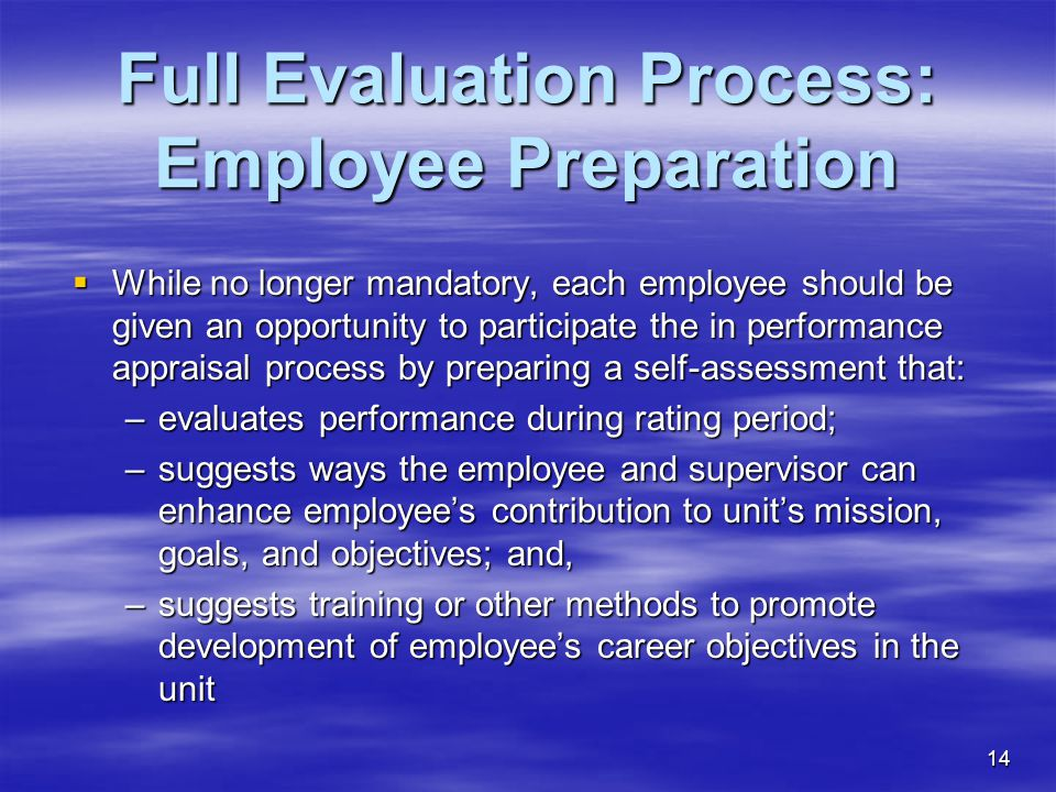 14 Full Evaluation Process: Employee Preparation  While no longer mandatory, each employee should be given an opportunity to participate the in performance appraisal process by preparing a self-assessment that: –evaluates performance during rating period; –suggests ways the employee and supervisor can enhance employee's contribution to unit's mission, goals, and objectives; and, –suggests training or other methods to promote development of employee's career objectives in the unit