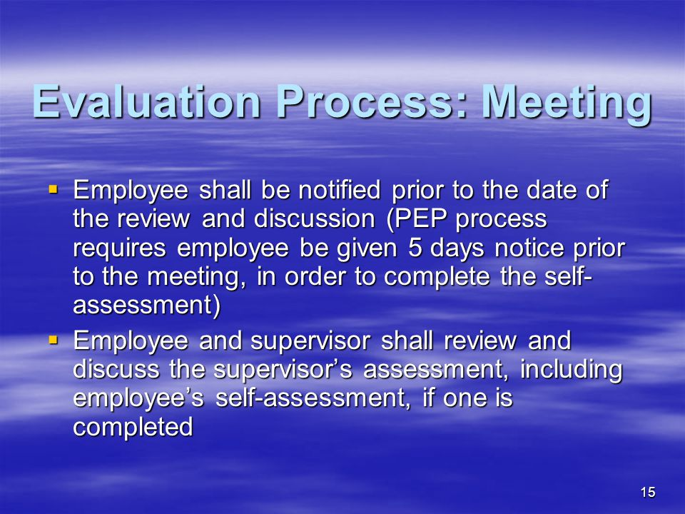 15 Evaluation Process: Meeting  Employee shall be notified prior to the date of the review and discussion (PEP process requires employee be given 5 days notice prior to the meeting, in order to complete the self- assessment)  Employee and supervisor shall review and discuss the supervisor's assessment, including employee's self-assessment, if one is completed