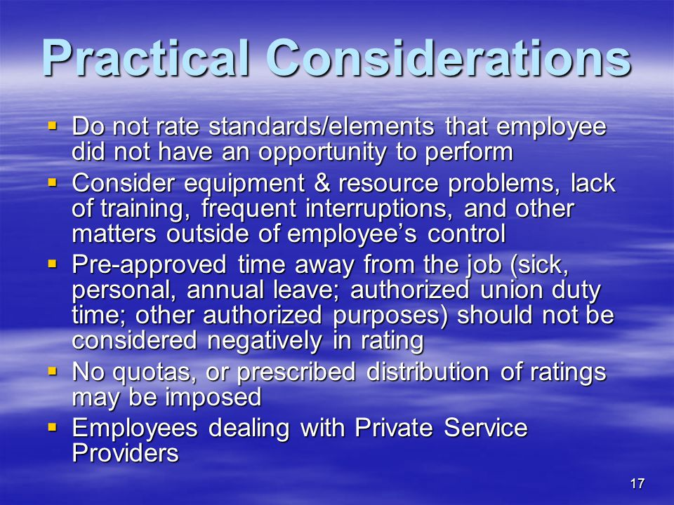 17 Practical Considerations  Do not rate standards/elements that employee did not have an opportunity to perform  Consider equipment & resource problems, lack of training, frequent interruptions, and other matters outside of employee's control  Pre-approved time away from the job (sick, personal, annual leave; authorized union duty time; other authorized purposes) should not be considered negatively in rating  No quotas, or prescribed distribution of ratings may be imposed  Employees dealing with Private Service Providers