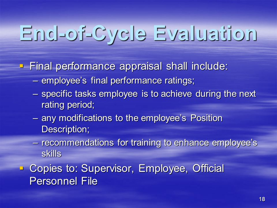 18 End-of-Cycle Evaluation  Final performance appraisal shall include: –employee's final performance ratings; –specific tasks employee is to achieve during the next rating period; –any modifications to the employee's Position Description; –recommendations for training to enhance employee's skills  Copies to: Supervisor, Employee, Official Personnel File