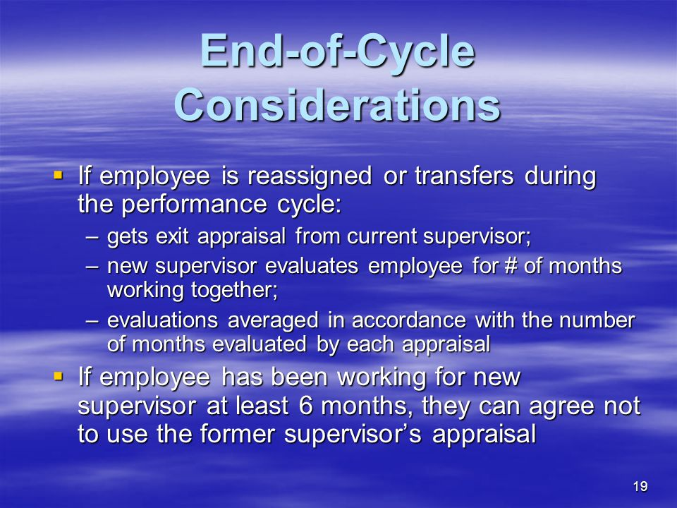 19 End-of-Cycle Considerations  If employee is reassigned or transfers during the performance cycle: –gets exit appraisal from current supervisor; –n