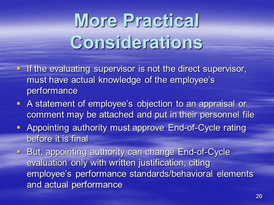 20 More Practical Considerations  If the evaluating supervisor is not the direct supervisor, must have actual knowledge of the employee's performance  A statement of employee's objection to an appraisal or comment may be attached and put in their personnel file  Appointing authority must approve End-of-Cycle rating before it is final  But, appointing authority can change End-of-Cycle evaluation only with written justification, citing employee's performance standards/behavioral elements and actual performance