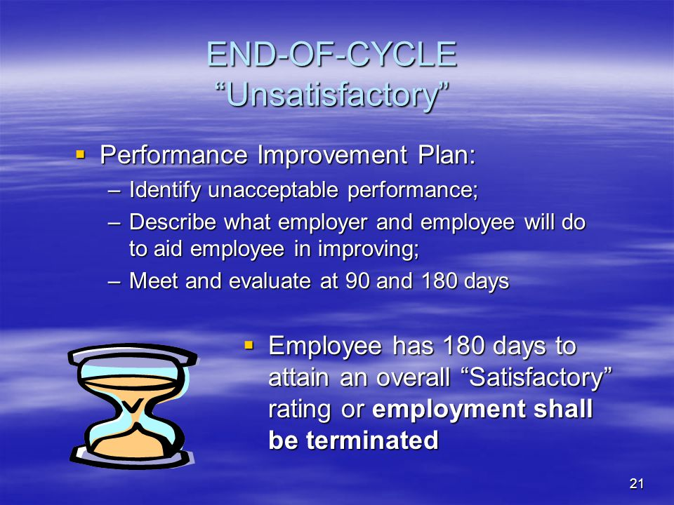 21 END-OF-CYCLE Unsatisfactory  Employee has 180 days to attain an overall Satisfactory rating or employment shall be terminated  Performance Improvement Plan: –Identify unacceptable performance; –Describe what employer and employee will do to aid employee in improving; –Meet and evaluate at 90 and 180 days