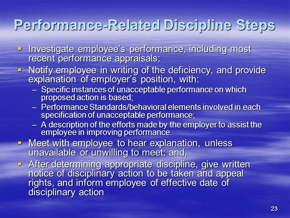 23 Performance-Related Discipline Steps  Investigate employee's performance, including most recent performance appraisals;  Notify employee in writing of the deficiency, and provide explanation of employer's position, with: –Specific instances of unacceptable performance on which proposed action is based; –Performance Standards/behavioral elements involved in each specification of unacceptable performance; –A description of the efforts made by the employer to assist the employee in improving performance.