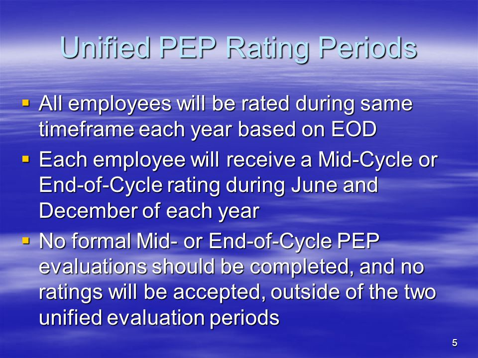 5 Unified PEP Rating Periods  All employees will be rated during same timeframe each year based on EOD  Each employee will receive a Mid-Cycle or End-of-Cycle rating during June and December of each year  No formal Mid- or End-of-Cycle PEP evaluations should be completed, and no ratings will be accepted, outside of the two unified evaluation periods