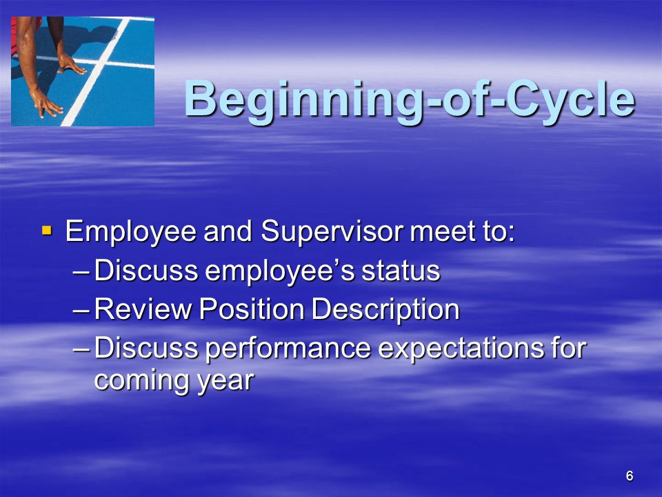 6 Beginning-of-Cycle  Employee and Supervisor meet to: –Discuss employee's status –Review Position Description –Discuss performance expectations for