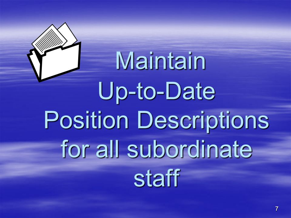 7 Maintain Up-to-Date Position Descriptions for all subordinate staff Maintain Up-to-Date Position Descriptions for all subordinate staff