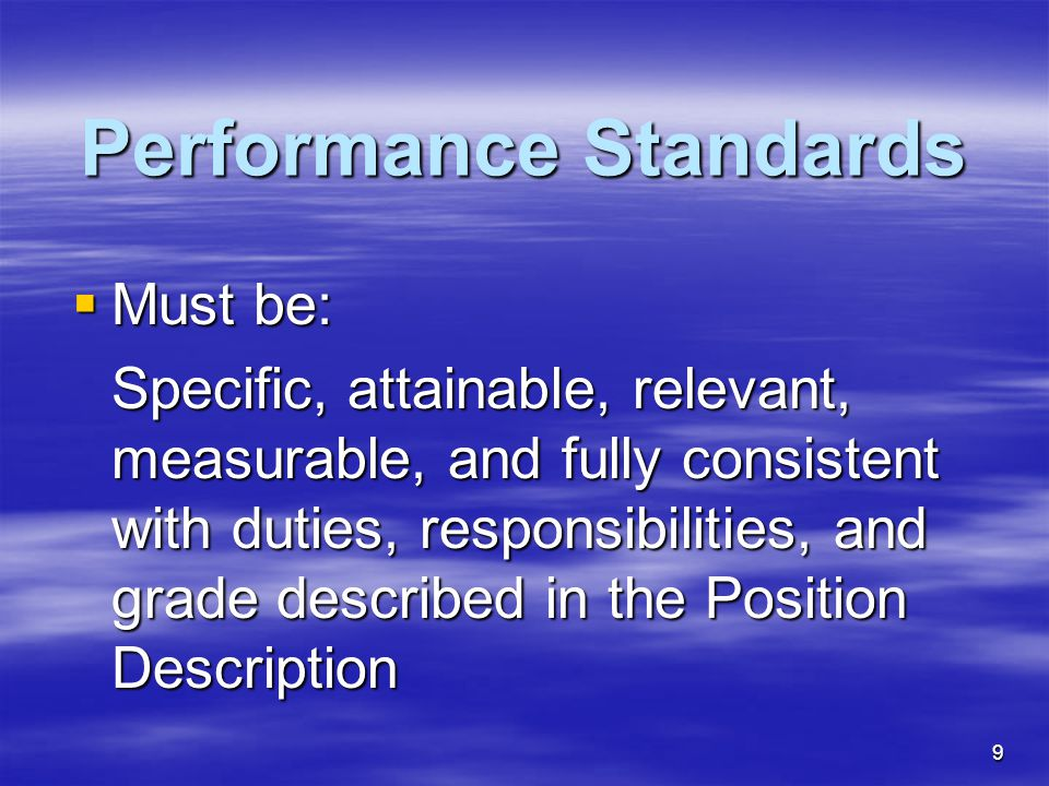 9 Performance Standards  Must be: Specific, attainable, relevant, measurable, and fully consistent with duties, responsibilities, and grade described in the Position Description