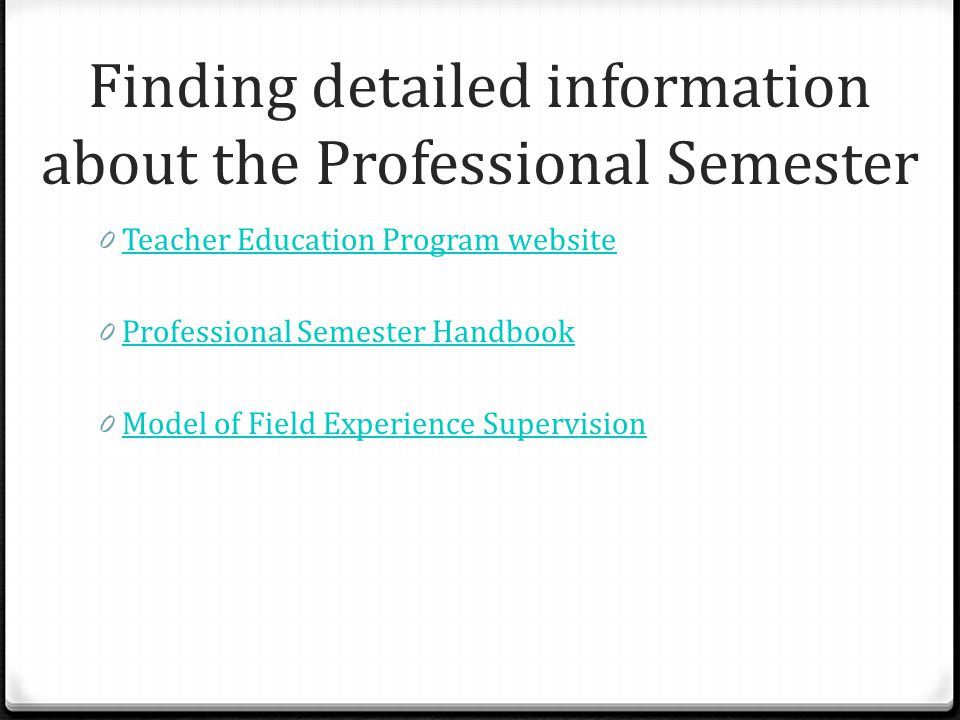 Finding detailed information about the Professional Semester 0 Teacher Education Program website Teacher Education Program website 0 Professional Semester Handbook Professional Semester Handbook 0 Model of Field Experience Supervision Model of Field Experience Supervision