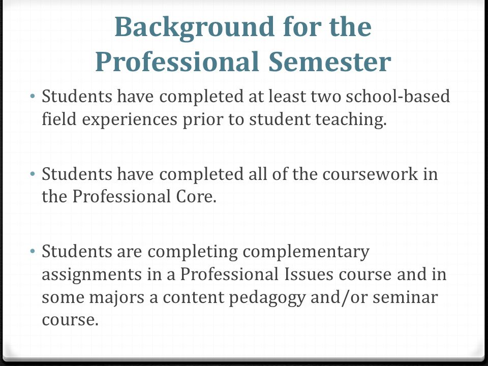 Background for the Professional Semester Students have completed at least two school-based field experiences prior to student teaching.