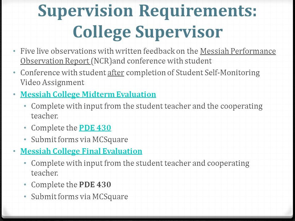 Supervision Requirements: College Supervisor Five live observations with written feedback on the Messiah Performance Observation Report (NCR)and conference with student Conference with student after completion of Student Self-Monitoring Video Assignment Messiah College Midterm Evaluation Complete with input from the student teacher and the cooperating teacher.