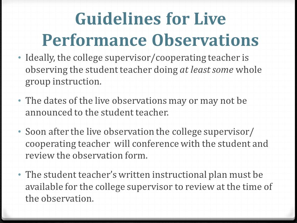 Guidelines for Live Performance Observations Ideally, the college supervisor/cooperating teacher is observing the student teacher doing at least some whole group instruction.