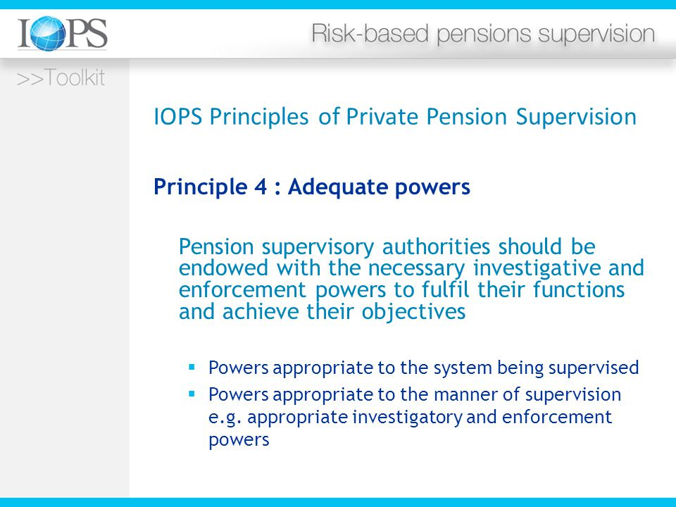 IOPS Principles of Private Pension Supervision Principle 4 : Adequate powers Pension supervisory authorities should be endowed with the necessary investigative and enforcement powers to fulfil their functions and achieve their objectives  Powers appropriate to the system being supervised  Powers appropriate to the manner of supervision e.g.