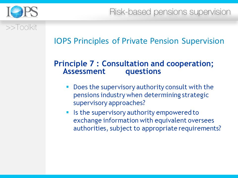 IOPS Principles of Private Pension Supervision Principle 7 : Consultation and cooperation; Assessment questions  Does the supervisory authority consult with the pensions industry when determining strategic supervisory approaches.