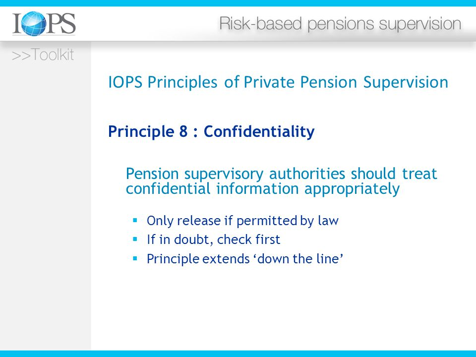 IOPS Principles of Private Pension Supervision Principle 8 : Confidentiality Pension supervisory authorities should treat confidential information appropriately  Only release if permitted by law  If in doubt, check first  Principle extends 'down the line'