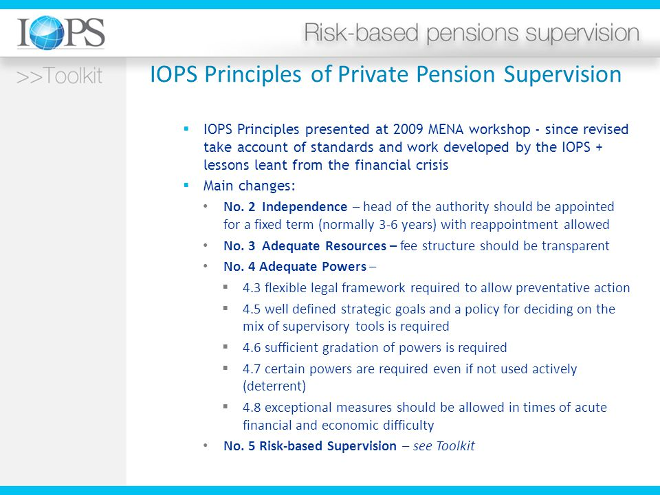 IOPS Principles of Private Pension Supervision  IOPS Principles presented at 2009 MENA workshop - since revised take account of standards and work developed by the IOPS + lessons leant from the financial crisis  Main changes: No.