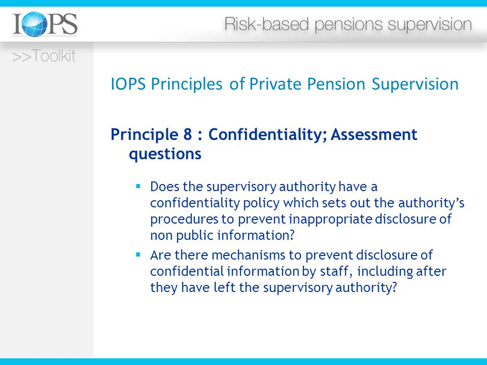 IOPS Principles of Private Pension Supervision Principle 8 : Confidentiality; Assessment questions  Does the supervisory authority have a confidentiality policy which sets out the authority's procedures to prevent inappropriate disclosure of non public information.