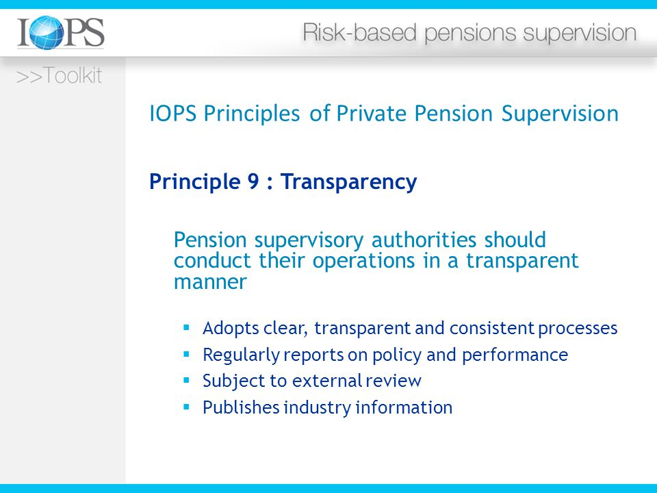 IOPS Principles of Private Pension Supervision Principle 9 : Transparency Pension supervisory authorities should conduct their operations in a transparent manner  Adopts clear, transparent and consistent processes  Regularly reports on policy and performance  Subject to external review  Publishes industry information