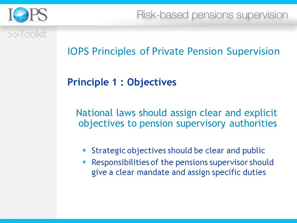 IOPS Principles of Private Pension Supervision Principle 1 : Objectives National laws should assign clear and explicit objectives to pension supervisory authorities  Strategic objectives should be clear and public  Responsibilities of the pensions supervisor should give a clear mandate and assign specific duties