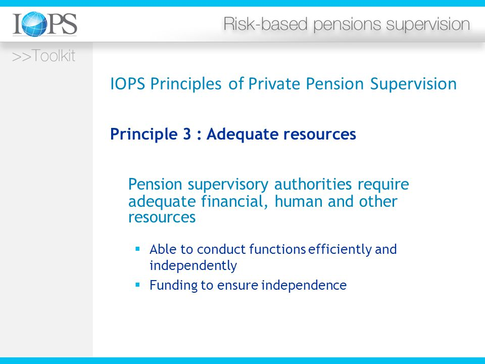 IOPS Principles of Private Pension Supervision Principle 3 : Adequate resources Pension supervisory authorities require adequate financial, human and other resources  Able to conduct functions efficiently and independently  Funding to ensure independence