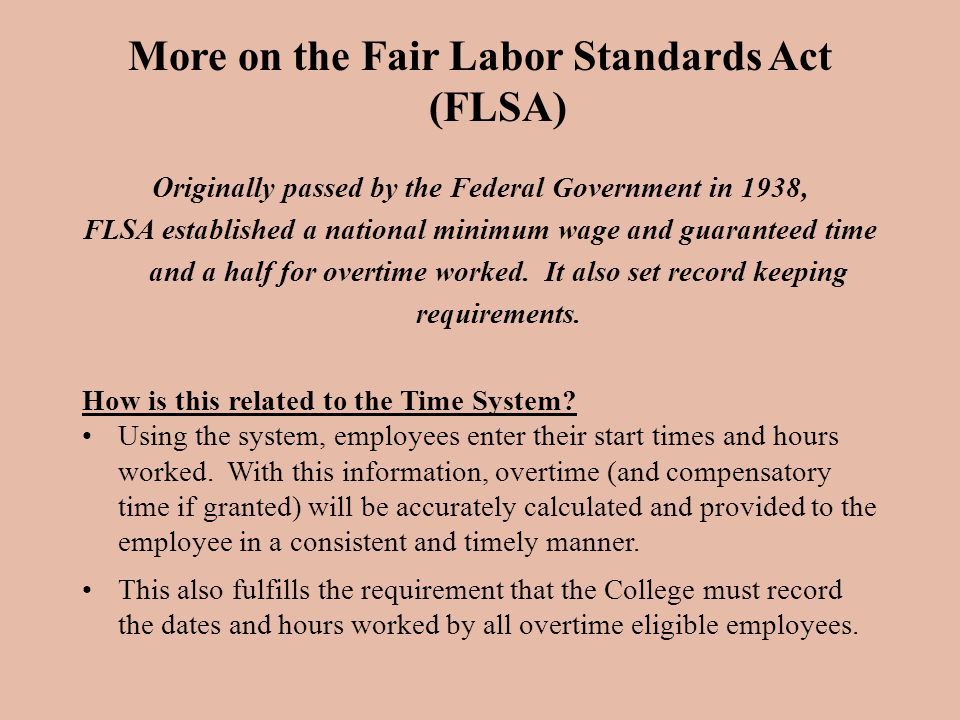More on the Fair Labor Standards Act (FLSA) Originally passed by the Federal Government in 1938, FLSA established a national minimum wage and guaranteed time and a half for overtime worked.