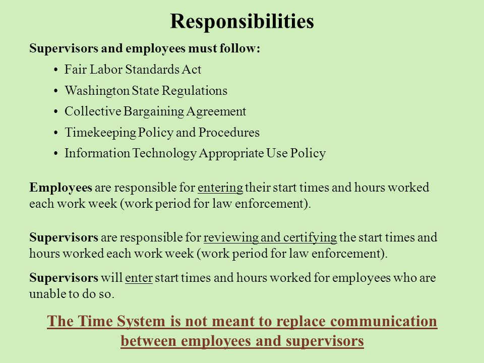 Responsibilities Supervisors and employees must follow: Fair Labor Standards Act Washington State Regulations Collective Bargaining Agreement Timekeeping Policy and Procedures Information Technology Appropriate Use Policy Employees are responsible for entering their start times and hours worked each work week (work period for law enforcement).