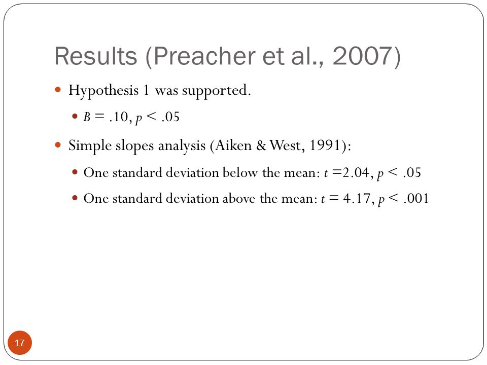 Results (Preacher et al., 2007) Hypothesis 1 was supported. B =.10, p <.05 Simple slopes analysis (Aiken & West, 1991): One standard deviation below t