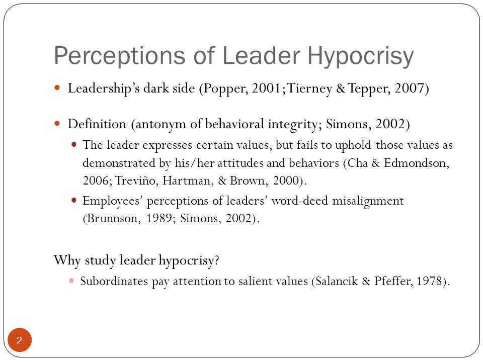 Perceptions of Leader Hypocrisy Leadership's dark side (Popper, 2001; Tierney & Tepper, 2007) Definition (antonym of behavioral integrity; Simons, 200