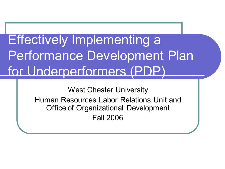 Effectively Implementing a Performance Development Plan for Underperformers (PDP) West Chester University Human Resources Labor Relations Unit and Off