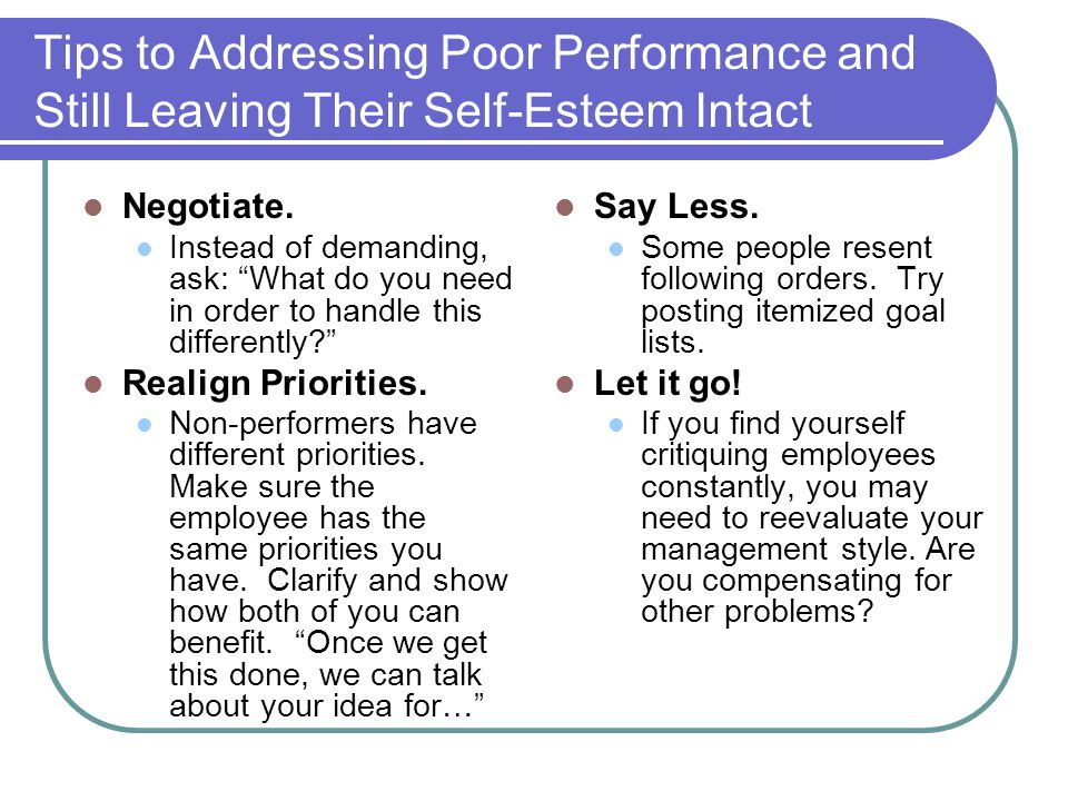 """Tips to Addressing Poor Performance and Still Leaving Their Self-Esteem Intact Negotiate. Instead of demanding, ask: """"What do you need in order to han"""