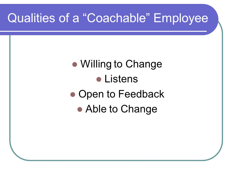 """Qualities of a """"Coachable"""" Employee Willing to Change Listens Open to Feedback Able to Change"""