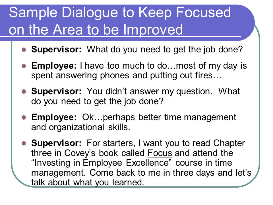 Sample Dialogue to Keep Focused on the Area to be Improved Supervisor: What do you need to get the job done? Employee: I have too much to do…most of m