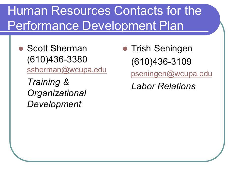 Human Resources Contacts for the Performance Development Plan Scott Sherman (610)436-3380 ssherman@wcupa.edu ssherman@wcupa.edu Training & Organizational Development Trish Seningen (610)436-3109 pseningen@wcupa.edu Labor Relations