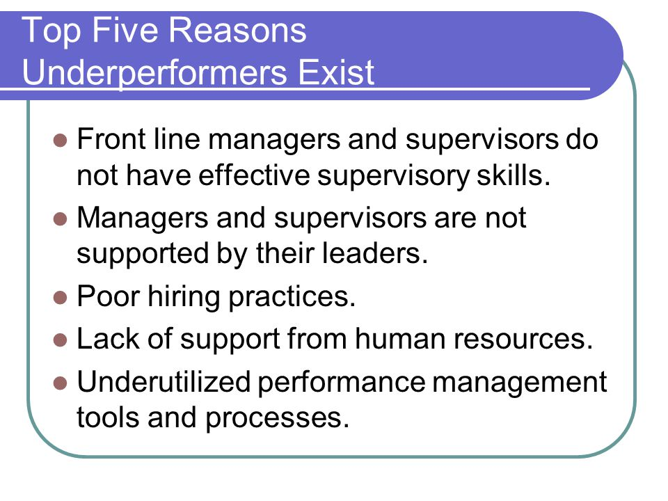 Top Five Reasons Underperformers Exist Front line managers and supervisors do not have effective supervisory skills.