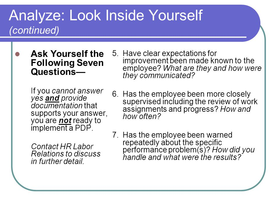 Analyze: Look Inside Yourself (continued) Ask Yourself the Following Seven Questions— If you cannot answer yes and provide documentation that supports your answer, you are not ready to implement a PDP.