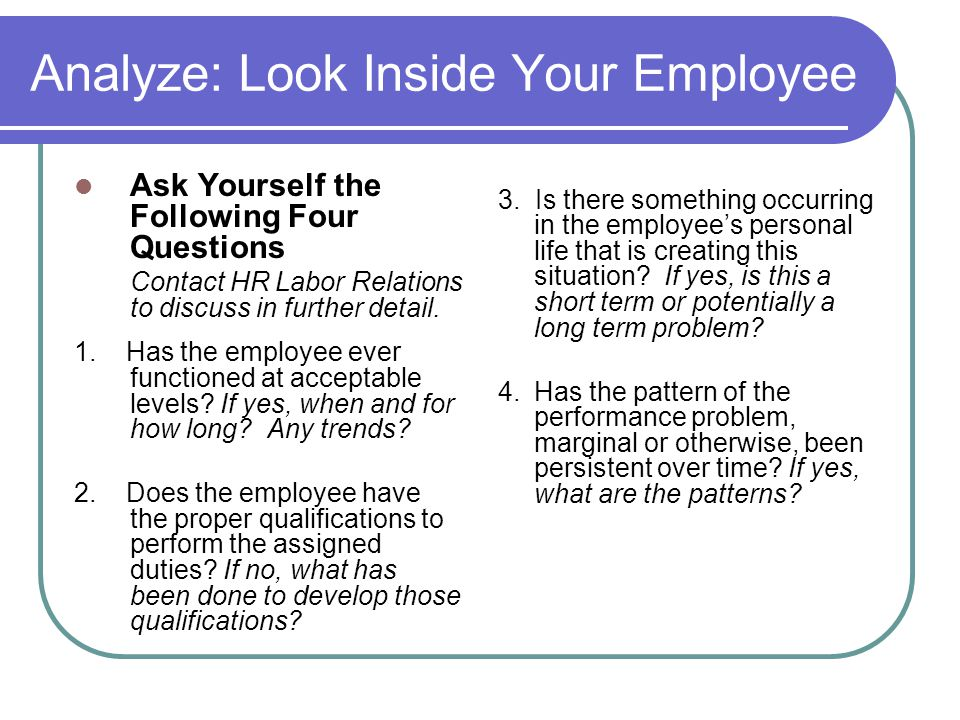 Analyze: Look Inside Your Employee Ask Yourself the Following Four Questions Contact HR Labor Relations to discuss in further detail. 1. Has the emplo