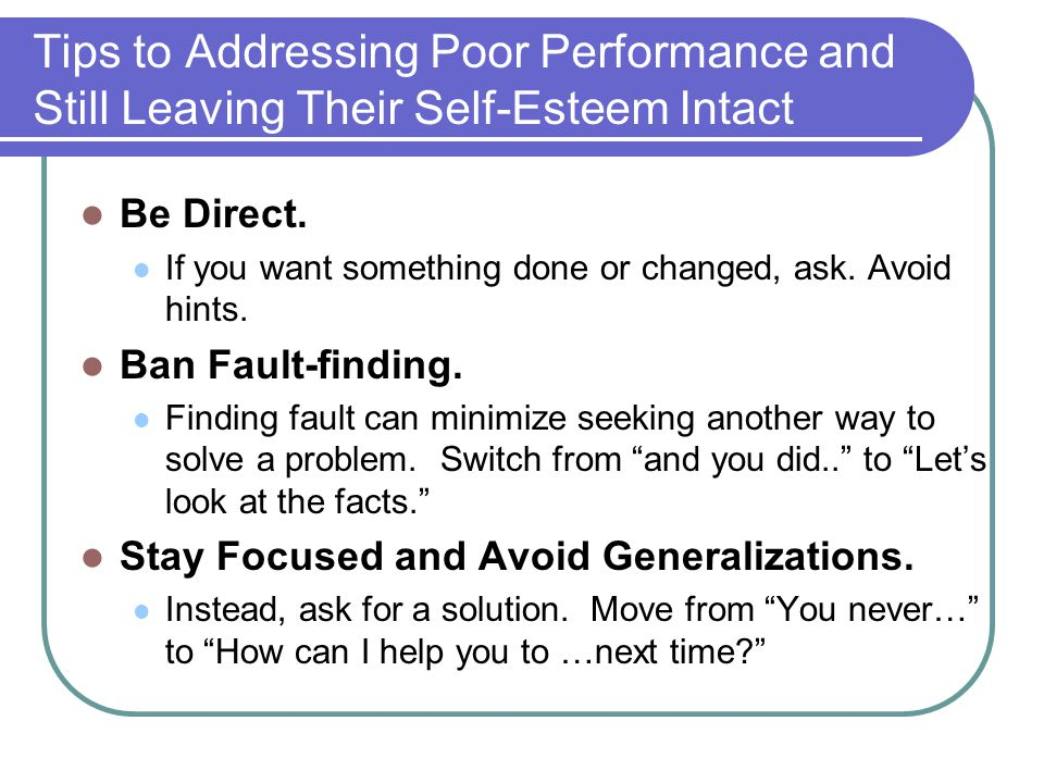 Tips to Addressing Poor Performance and Still Leaving Their Self-Esteem Intact Be Direct.