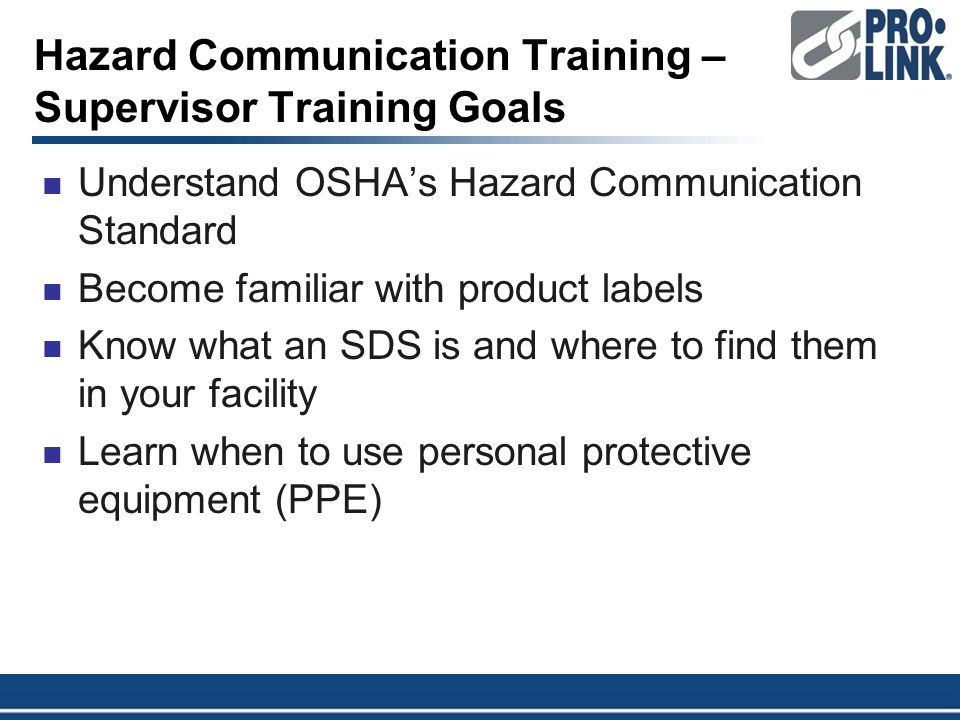 Hazard Communication Training – Supervisor Training Goals Understand OSHA's Hazard Communication Standard Become familiar with product labels Know what an SDS is and where to find them in your facility Learn when to use personal protective equipment (PPE)