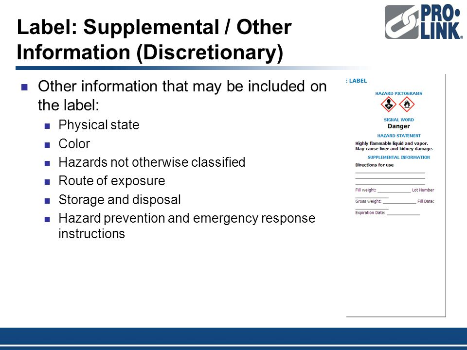 Label: Supplemental / Other Information (Discretionary) Other information that may be included on the label: Physical state Color Hazards not otherwise classified Route of exposure Storage and disposal Hazard prevention and emergency response instructions