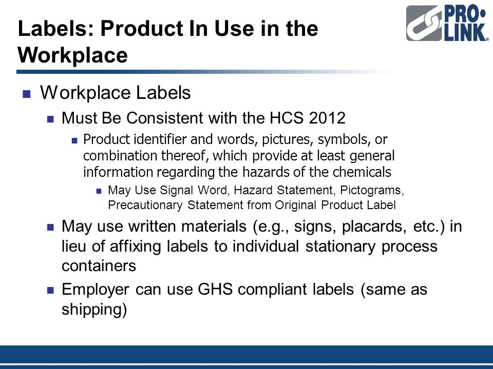 Labels: Product In Use in the Workplace Workplace Labels Must Be Consistent with the HCS 2012 Product identifier and words, pictures, symbols, or combination thereof, which provide at least general information regarding the hazards of the chemicals May Use Signal Word, Hazard Statement, Pictograms, Precautionary Statement from Original Product Label May use written materials (e.g., signs, placards, etc.) in lieu of affixing labels to individual stationary process containers Employer can use GHS compliant labels (same as shipping)