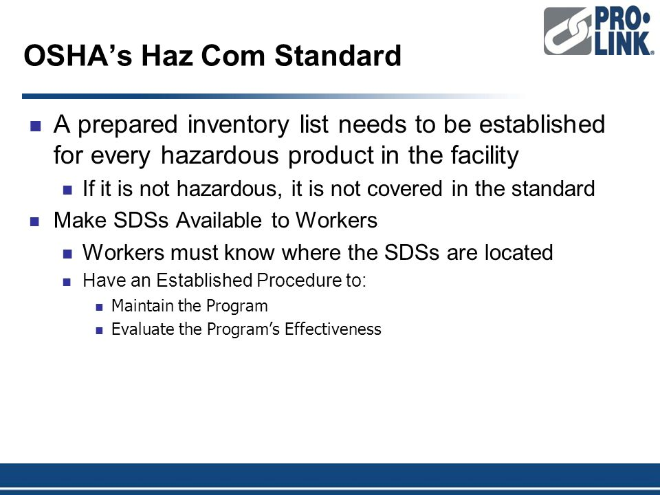 OSHA's Haz Com Standard A prepared inventory list needs to be established for every hazardous product in the facility If it is not hazardous, it is not covered in the standard Make SDSs Available to Workers Workers must know where the SDSs are located Have an Established Procedure to: Maintain the Program Evaluate the Program's Effectiveness