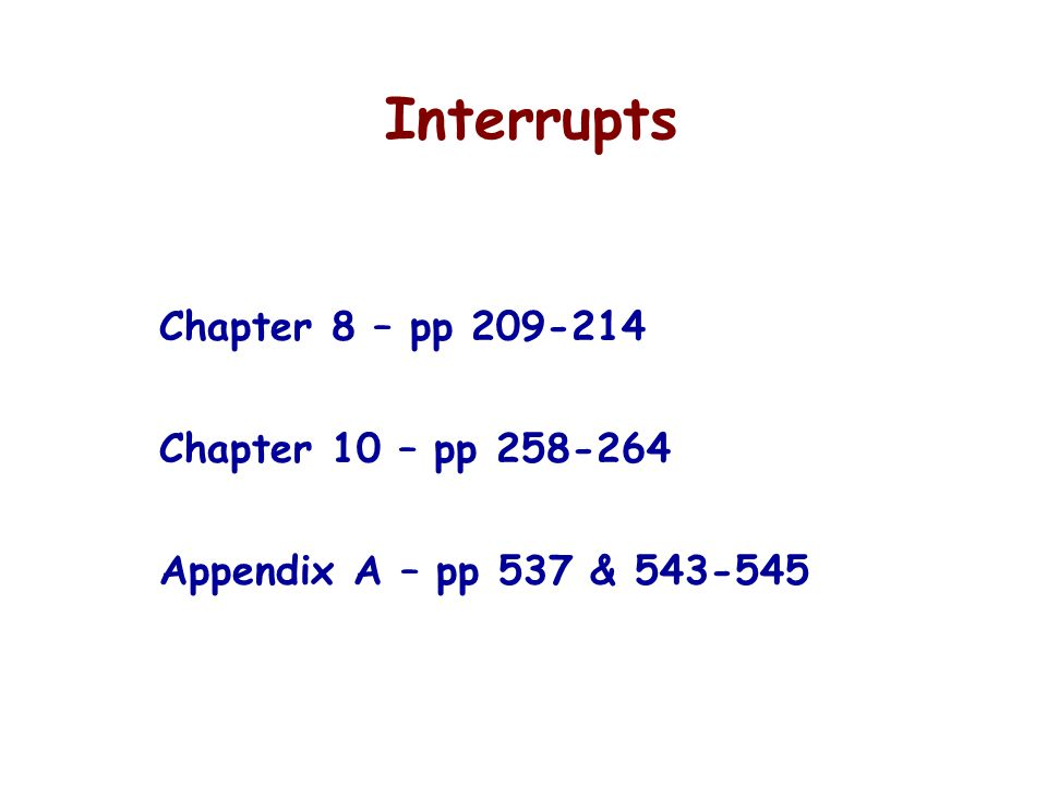Interrupts Chapter 8 – pp Chapter 10 – pp Appendix A – pp 537 &