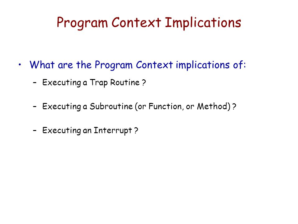 Program Context Implications What are the Program Context implications of: –Executing a Trap Routine ? –Executing a Subroutine (or Function, or Method