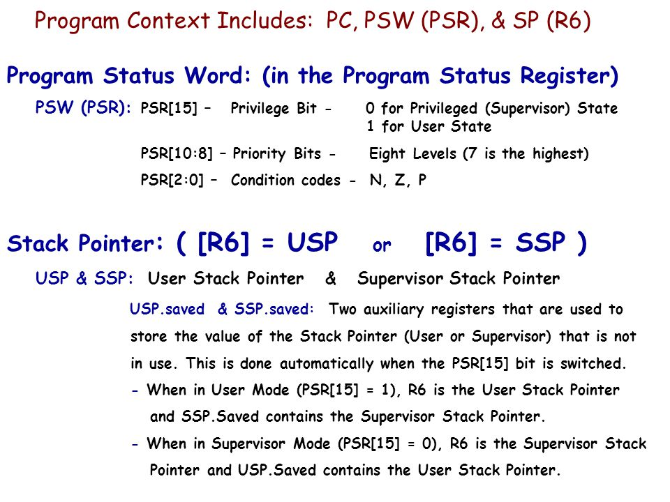 Program Context Includes: PC, PSW (PSR), & SP (R6) Program Status Word: (in the Program Status Register) PSW (PSR): PSR[15] – Privilege Bit - 0 for Privileged (Supervisor) State 1 for User State PSR[10:8] – Priority Bits - Eight Levels (7 is the highest) PSR[2:0] – Condition codes - N, Z, P Stack Pointer : ( [R6] = USP or [R6] = SSP ) USP & SSP: User Stack Pointer & Supervisor Stack Pointer USP.saved & SSP.saved: Two auxiliary registers that are used to store the value of the Stack Pointer (User or Supervisor) that is not in use.