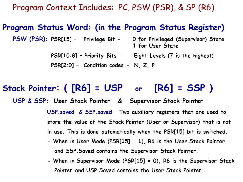 Program Context Includes: PC, PSW (PSR), & SP (R6) Program Status Word: (in the Program Status Register) PSW (PSR): PSR[15] – Privilege Bit - 0 for Pr