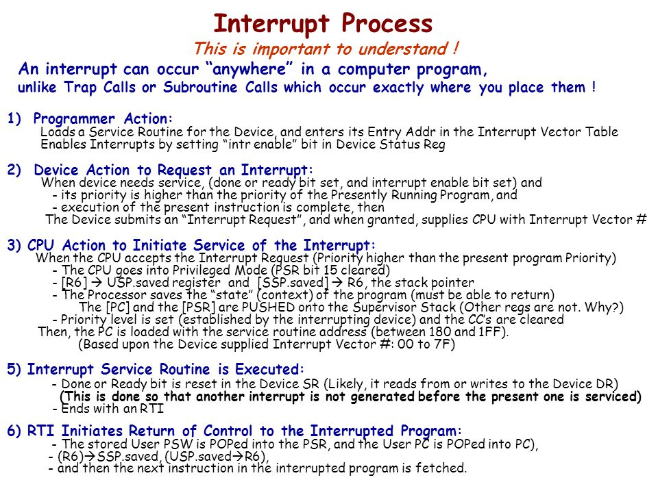 Interrupt Process This is important to understand ! 1) Programmer Action: Loads a Service Routine for the Device, and enters its Entry Addr in the Int
